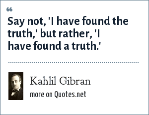Kahlil Gibran: Say not, 'I have found the truth,' but rather, 'I have found a truth.'