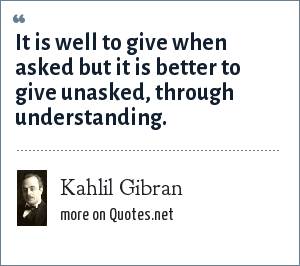 Kahlil Gibran: It is well to give when asked but it is better to give unasked, through understanding.