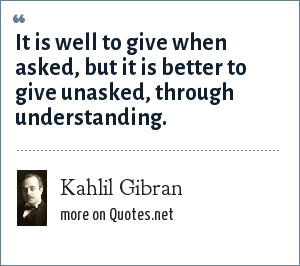 Kahlil Gibran: It is well to give when asked, but it is better to give unasked, through understanding.