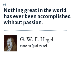 G. W. F. Hegel: Nothing great in the world has ever been accomplished without passion.