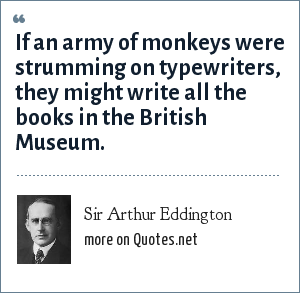 Sir Arthur Eddington: If an army of monkeys were strumming on typewriters, they might write all the books in the British Museum.