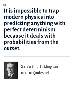 Sir Arthur Eddington: It is impossible to trap modern physics into predicting anything with perfect determinism because it deals with probabilities from the outset.