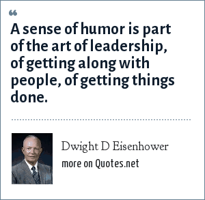 Dwight D Eisenhower: A sense of humor is part of the art of leadership, of getting along with people, of getting things done.