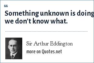 Sir Arthur Eddington: Something unknown is doing we don't know what.