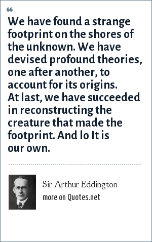 Sir Arthur Eddington: We have found a strange footprint on the shores of the unknown. We have devised profound theories, one after another, to account for its origins. At last, we have succeeded in reconstructing the creature that made the footprint. And lo It is our own.