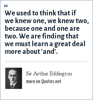 Sir Arthur Eddington: We used to think that if we knew one, we knew two, because one and one are two. We are finding that we must learn a great deal more about 'and'.
