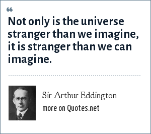 Sir Arthur Eddington: Not only is the universe stranger than we imagine, it is stranger than we can imagine.