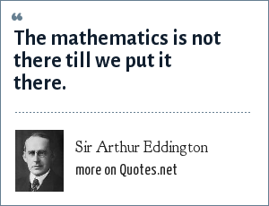 Sir Arthur Eddington: The mathematics is not there till we put it there.