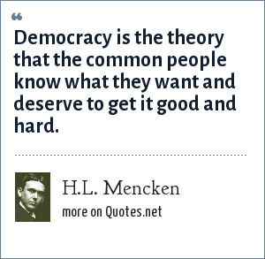 H.L. Mencken: Democracy is the theory that the common people know what they want and deserve to get it good and hard.