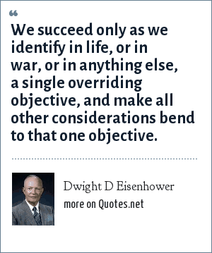 Dwight D Eisenhower: We succeed only as we identify in life, or in war, or in anything else, a single overriding objective, and make all other considerations bend to that one objective.