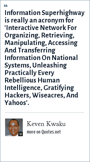 Keven Kwaku: Information Superhighway is really an acronym for 'Interactive Network For Organizing, Retrieving, Manipulating, Accessing And Transferring Information On National Systems, Unleashing Practically Every Rebellious Human Intelligence, Gratifying Hackers, Wiseacres, And Yahoos'.