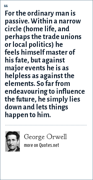 George Orwell: For the ordinary man is passive. Within a narrow circle (home life, and perhaps the trade unions or local politics) he feels himself master of his fate, but against major events he is as helpless as against the elements. So far from endeavouring to influence the future, he simply lies down and lets things happen to him.