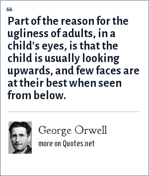 George Orwell: Part of the reason for the ugliness of adults, in a child's eyes, is that the child is usually looking upwards, and few faces are at their best when seen from below.