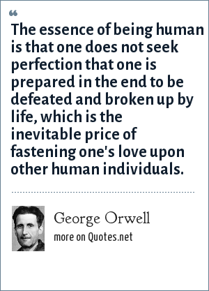 George Orwell: The essence of being human is that one does not seek perfection that one is prepared in the end to be defeated and broken up by life, which is the inevitable price of fastening one's love upon other human individuals.