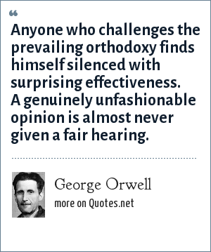 George Orwell: Anyone who challenges the prevailing orthodoxy finds himself silenced with surprising effectiveness. A genuinely unfashionable opinion is almost never given a fair hearing.