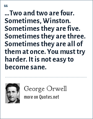 George Orwell: ...Two and two are four. Sometimes, Winston. Sometimes they are five. Sometimes they are three. Sometimes they are all of them at once. You must try harder. It is not easy to become sane.