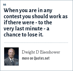 Dwight D Eisenhower: When you are in any contest you should work as if there were - to the very last minute - a chance to lose it.