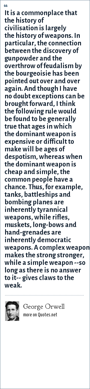George Orwell: It is a commonplace that the history of civilisation is largely the history of weapons. In particular, the connection between the discovery of gunpowder and the overthrow of feudalism by the bourgeoisie has been pointed out over and over again. And though I have no doubt exceptions can be brought forward, I think the following rule would be found to be generally true that ages in which the dominant weapon is expensive or difficult to make will be ages of despotism, whereas when the dominant weapon is cheap and simple, the common people have a chance. Thus, for example, tanks, battleships and bombing planes are inherently tyrannical weapons, while rifles, muskets, long-bows and hand-grenades are inherently democratic weapons. A complex weapon makes the strong stronger, while a simple weapon --so long as there is no answer to it-- gives claws to the weak.