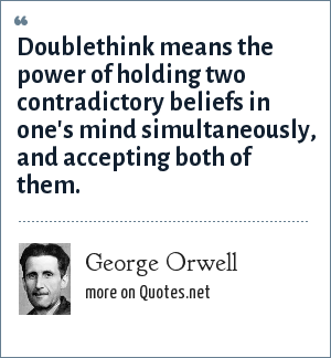 George Orwell: Doublethink means the power of holding two contradictory beliefs in one's mind simultaneously, and accepting both of them.