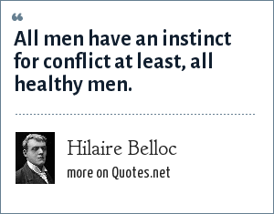 Hilaire Belloc: All men have an instinct for conflict at least, all healthy men.