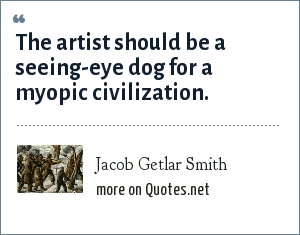 Jacob Getlar Smith: The artist should be a seeing-eye dog for a myopic civilization.