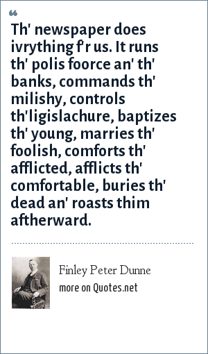 Finley Peter Dunne: Th' newspaper does ivrything f'r us. It runs th' polis foorce an' th' banks, commands th' milishy, controls th'ligislachure, baptizes th' young, marries th' foolish, comforts th' afflicted, afflicts th' comfortable, buries th' dead an' roasts thim aftherward.