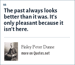 Finley Peter Dunne: The past always looks better than it was. It's only pleasant because it isn't here.