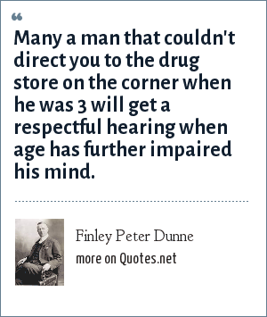 Finley Peter Dunne: Many a man that couldn't direct you to the drug store on the corner when he was 3 will get a respectful hearing when age has further impaired his mind.