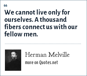 Herman Melville: We cannot live only for ourselves. A thousand fibers connect us with our fellow men.