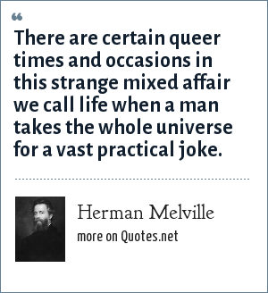 Herman Melville: There are certain queer times and occasions in this strange mixed affair we call life when a man takes the whole universe for a vast practical joke.