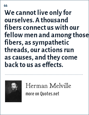 Herman Melville: We cannot live only for ourselves. A thousand fibers connect us with our fellow men and among those fibers, as sympathetic threads, our actions run as causes, and they come back to us as effects.