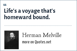 Herman Melville: Life's a voyage that's homeward bound.