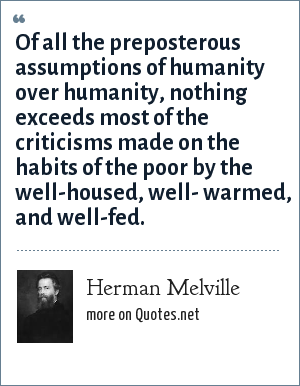 Herman Melville: Of all the preposterous assumptions of humanity over humanity, nothing exceeds most of the criticisms made on the habits of the poor by the well-housed, well- warmed, and well-fed.