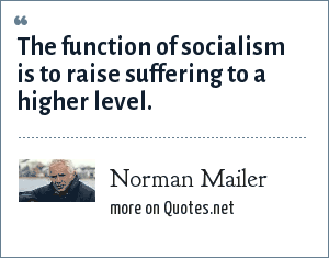 Norman Mailer: The function of socialism is to raise suffering to a higher level.