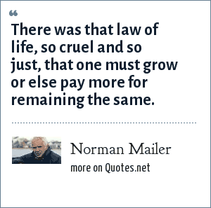 Norman Mailer: There was that law of life, so cruel and so just, that one must grow or else pay more for remaining the same.