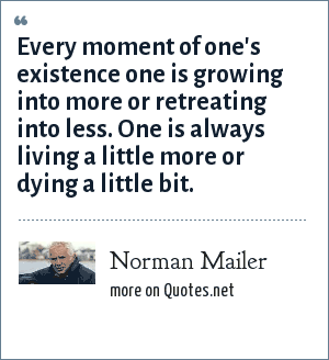 Norman Mailer: Every moment of one's existence one is growing into more or retreating into less. One is always living a little more or dying a little bit.
