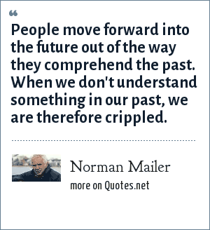 Norman Mailer: People move forward into the future out of the way they comprehend the past. When we don't understand something in our past, we are therefore crippled.