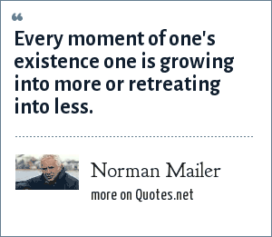 Norman Mailer: Every moment of one's existence one is growing into more or retreating into less.