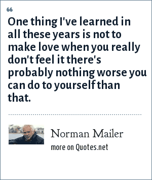 Norman Mailer: One thing I've learned in all these years is not to make love when you really don't feel it there's probably nothing worse you can do to yourself than that.