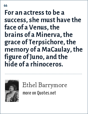 Ethel Barrymore: For an actress to be a success, she must have the face of a Venus, the brains of a Minerva, the grace of Terpsichore, the memory of a MaCaulay, the figure of Juno, and the hide of a rhinoceros.