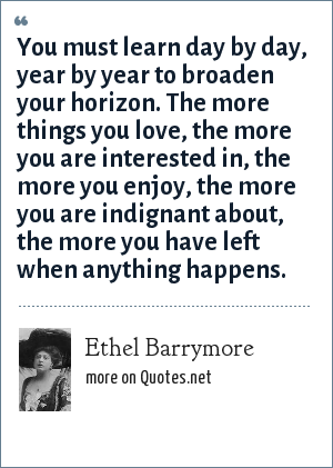 Ethel Barrymore: You must learn day by day, year by year to broaden your horizon. The more things you love, the more you are interested in, the more you enjoy, the more you are indignant about, the more you have left when anything happens.