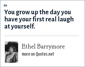 Ethel Barrymore: You grow up the day you have your first real laugh at yourself.