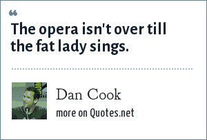 Dan Cook: The opera isn't over till the fat lady sings.