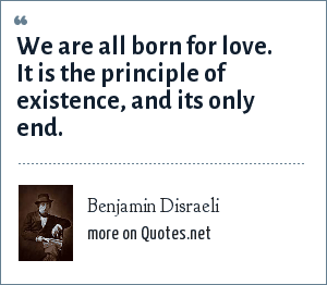 Benjamin Disraeli: We are all born for love. It is the principle of existence, and its only end.