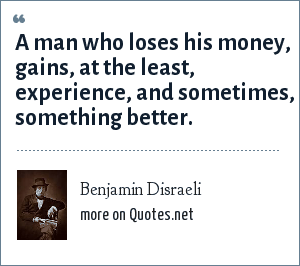 Benjamin Disraeli: A man who loses his money, gains, at the least, experience, and sometimes, something better.