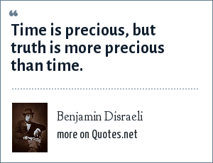 Benjamin Disraeli: Time is precious, but truth is more precious than time.