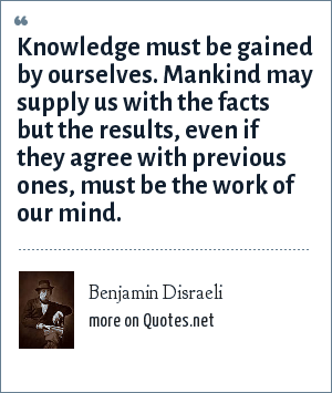 Benjamin Disraeli: Knowledge must be gained by ourselves. Mankind may supply us with the facts but the results, even if they agree with previous ones, must be the work of our mind.