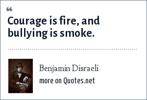 Benjamin Disraeli: Courage is fire, and bullying is smoke.