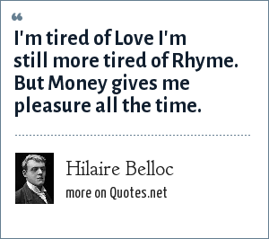 Hilaire Belloc: I'm tired of Love I'm still more tired of Rhyme. But Money gives me pleasure all the time.