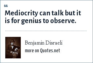 Benjamin Disraeli: Mediocrity can talk but it is for genius to observe.